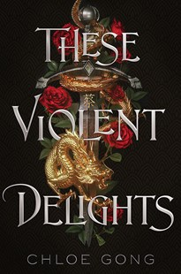 THESE VIOLENT DELIGHTS by Chloe Gong $19.99