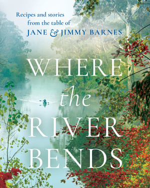 Where the River Bends : Recipes and stories from the table of Jane and Jimmy Barnes $34.95 RRP $49.99 (30% OFF)